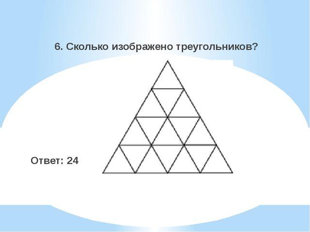 6. Сколько изображено треугольников? Ответ: 24