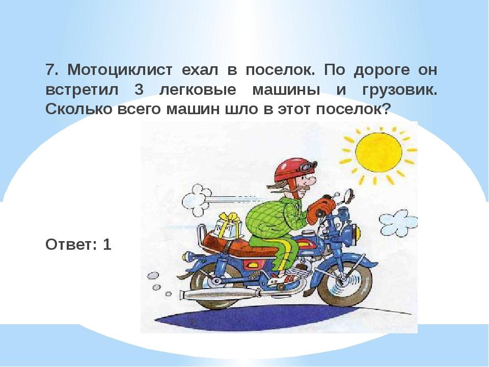 7. Мотоциклист ехал в поселок. По дороге он встретил 3 легковые машины и груз...