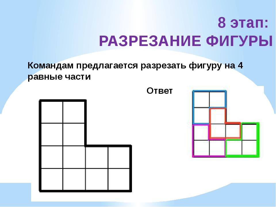 8 этап: РАЗРЕЗАНИЕ ФИГУРЫ Командам предлагается разрезать фигуру на 4 равные...
