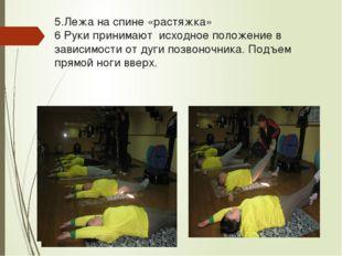 5.Лежа на спине «растяжка» 6 Руки принимают исходное положение в зависимости