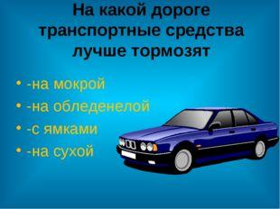 На какой дороге транспортные средства лучше тормозят -на мокрой -на обледенел