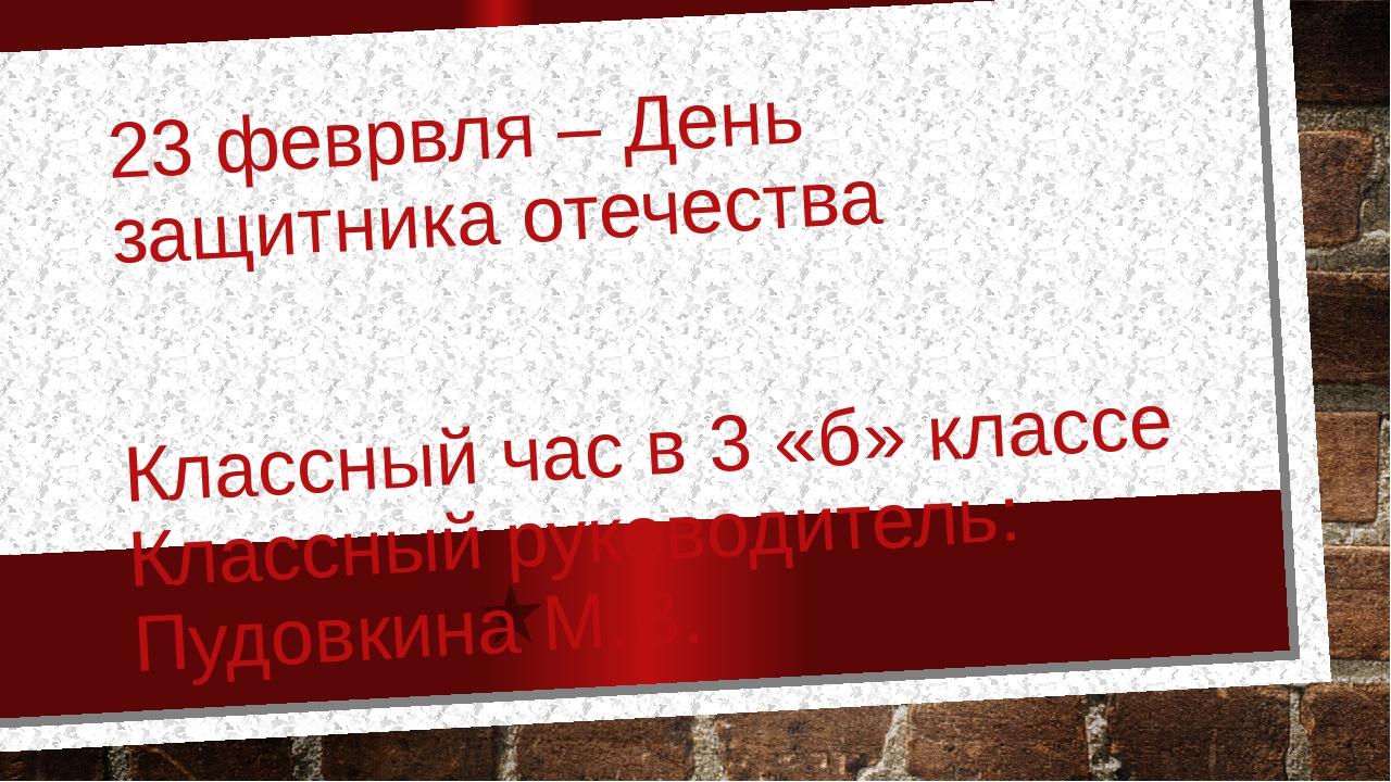 23 феврвля – День защитника отечества Классный час в 3 «б» классе Классный ру...