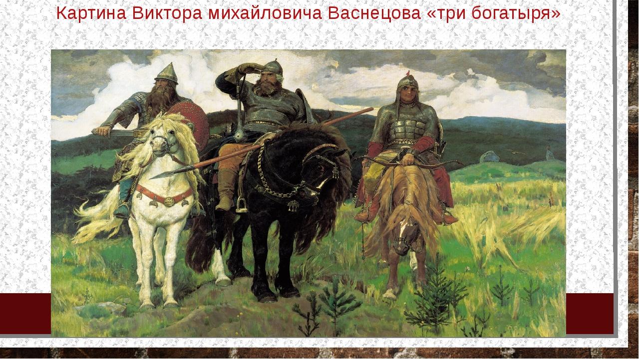 Картина Виктора михайловича Васнецова «три богатыря»