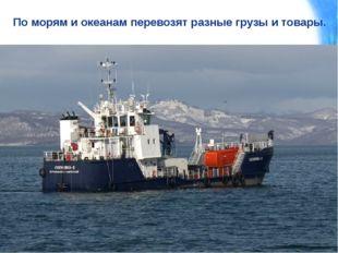 По морям и океанам перевозят разные грузы и товары.