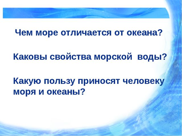 Чем море отличается от океана? Каковы свойства морской воды? Какую пользу пр...