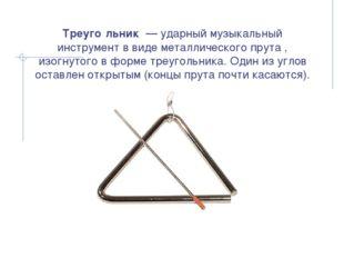 Треуго́льник — ударный музыкальный инструмент в виде металлического прута ,