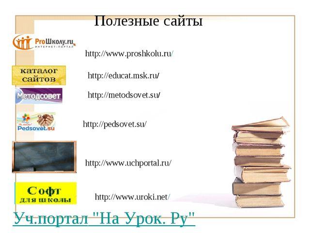 "Полезные сайты Уч.портал ""На Урок. Ру"" http://pedsovet.su/ http://www.proshko..."
