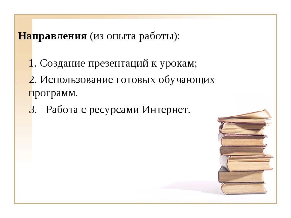 Направления (из опыта работы): 1. Создание презентаций к урокам; 2. Использов...