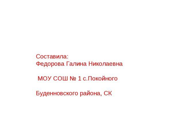 Составила: Федорова Галина Николаевна МОУ СОШ № 1 с.Покойного Буденновского р...