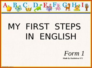 MY FIRST STEPS IN ENGLISH Form 1 Made by Kuzheleva V.V.