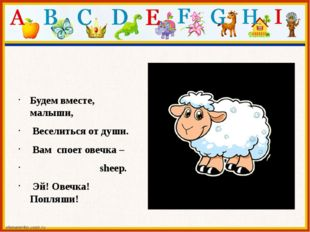 Будем вместе, малыши, Веселиться от души. Вам споет овечка – sheep. Эй! О