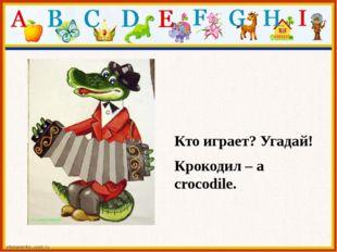 Кто играет? Угадай! Крокодил – a crocodile.