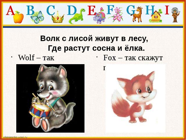 Волк с лисой живут в лесу, Где растут сосна и ёлка. Wolf – так называют волк...