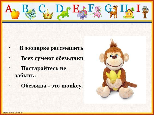 В зоопарке рассмешить Всех сумеют обезьянки. Постарайтесь не забыть: Обезьян...