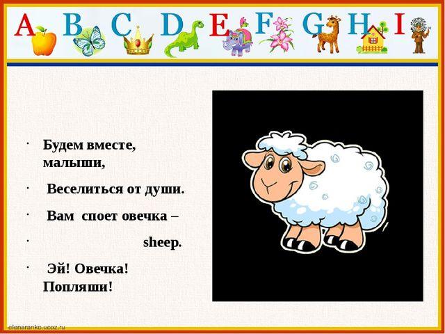 Будем вместе, малыши, Веселиться от души. Вам споет овечка – sheep. Эй! О...