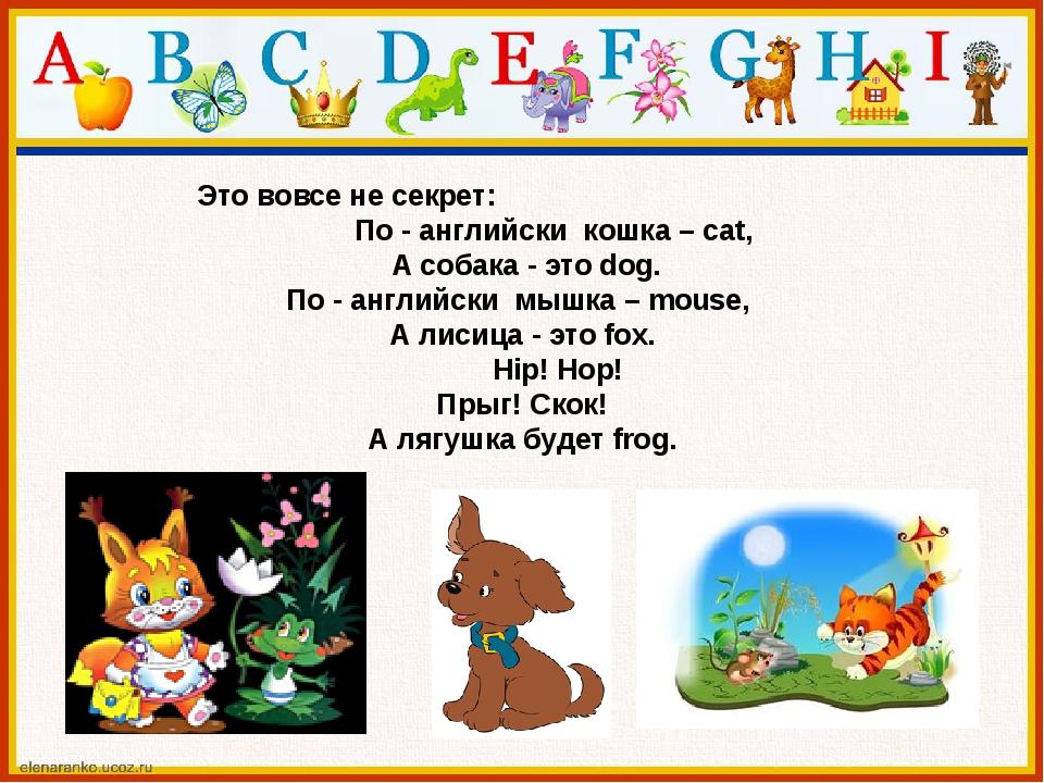 Это вовсе не секрет: По - английски кошка – cat, А собака - это dog. По - ан...