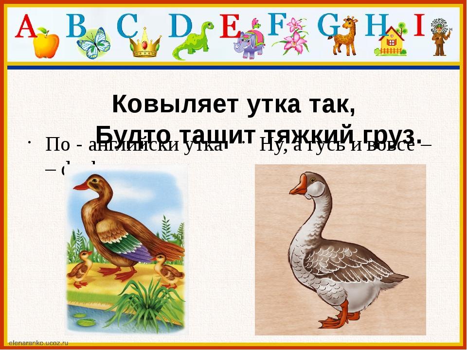 Ковыляет утка так, Будто тащит тяжкий груз. По - английски утка – duck, Ну, а...