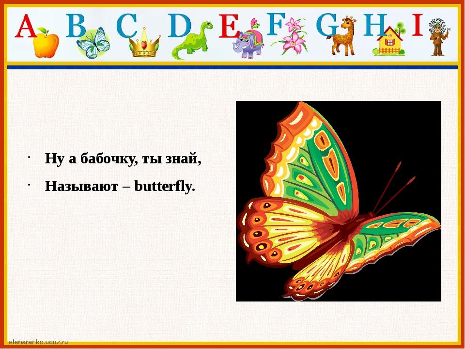 Ну а бабочку, ты знай, Называют – butterfly.