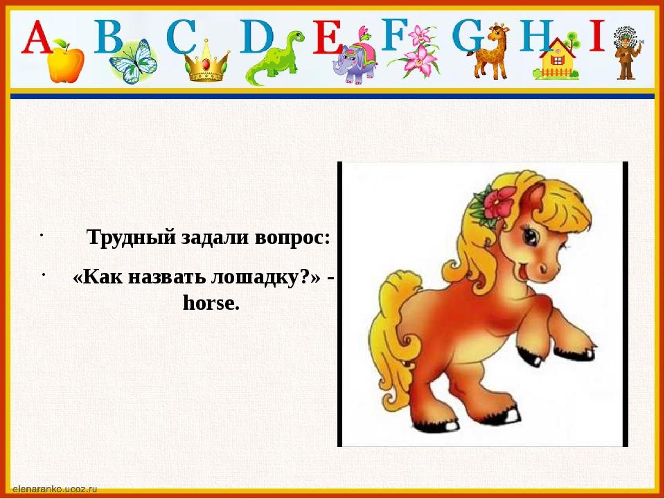 Трудный задали вопрос: «Как назвать лошадку?» - horse.