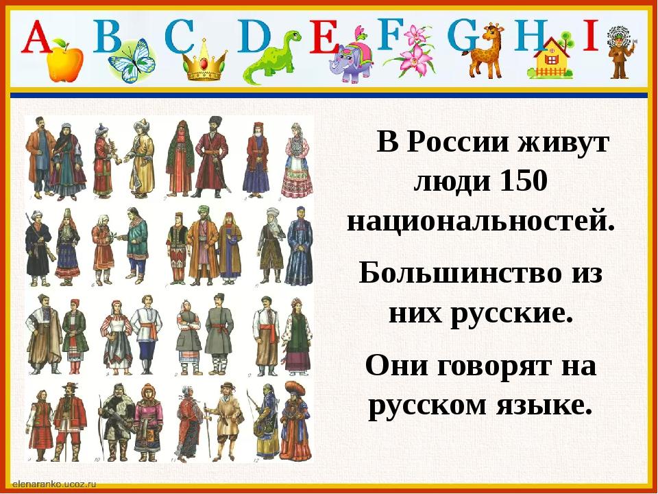 В России живут люди 150 национальностей. Большинство из них русские. Они гов...