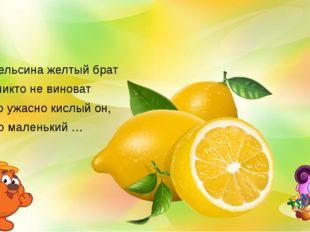 Апельсина желтый брат И никто не виноват Что ужасно кислый он, Это маленький …