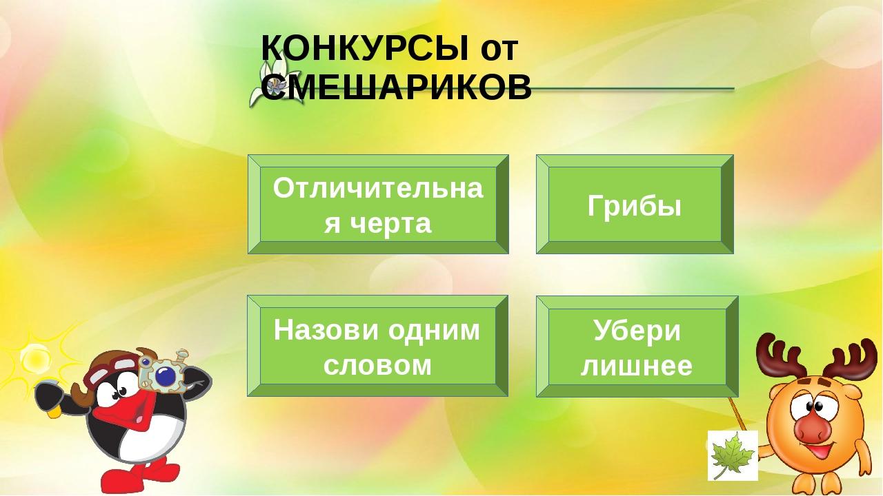 КОНКУРСЫ от СМЕШАРИКОВ Отличительная черта Убери лишнее Грибы Назови одним сл...