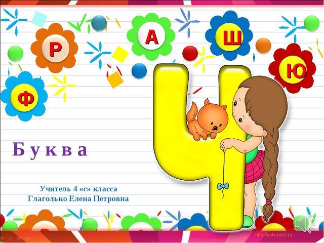 Учитель 4 «с» класса Глаголько Елена Петровна Б у к в а