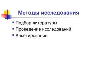 Методы исследования Подбор литературы Проведение исследований Анкетирование