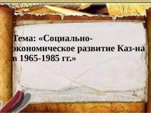 Тема: «Социально-экономическое развитие Каз-на в 1965-1985 гг.»