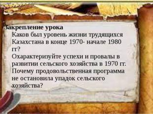 Закрепление урока Каков был уровень жизни трудящихся Казахстана в конце 1970-