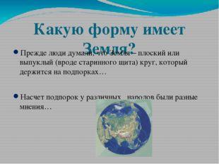 Какую форму имеет Земля? Прежде люди думали, что Земля – плоский или выпуклый