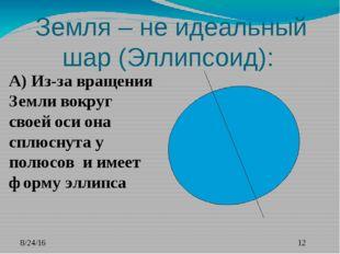 Земля – не идеальный шар (Эллипсоид): А) Из-за вращения Земли вокруг своей о