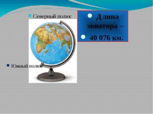 Северный полюс Южный полюс Длина экватора – 40 076 км.