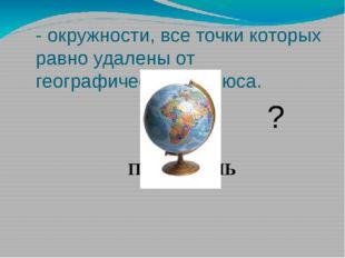 - окружности, все точки которых равно удалены от географического полюса. ПАРА