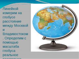 Линейкой измерим на глобусе расстояние между Москвой и Владивостоком. Определ