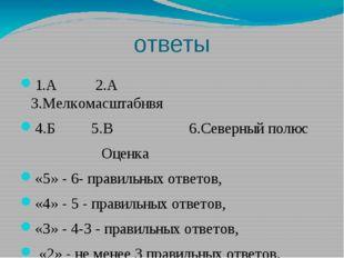 ответы 1.А 2.А 3.Мелкомасштабнвя 4.Б 5.В 6.Северный полюс Оценка «5» - 6- пра