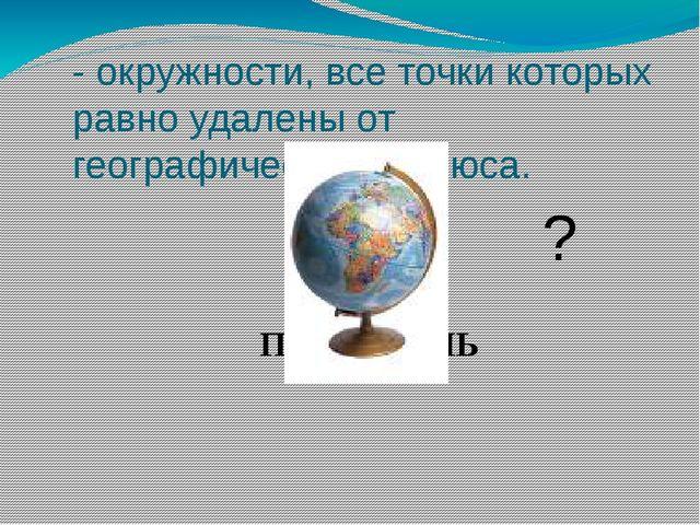- окружности, все точки которых равно удалены от географического полюса. ПАРА...