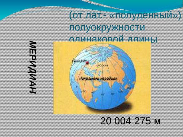 (от лат.- «полуденный») полуокружности одинаковой длины МЕРИДИАН 20 004 275 м
