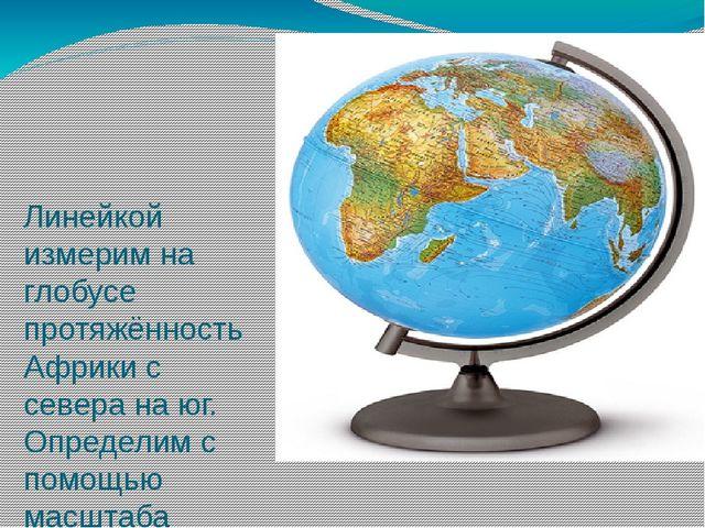 Линейкой измерим на глобусе протяжённость Африки с севера на юг. Определим с...