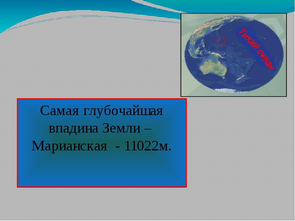 Самая глубочайшая впадина Земли – Марианская - 11022м.