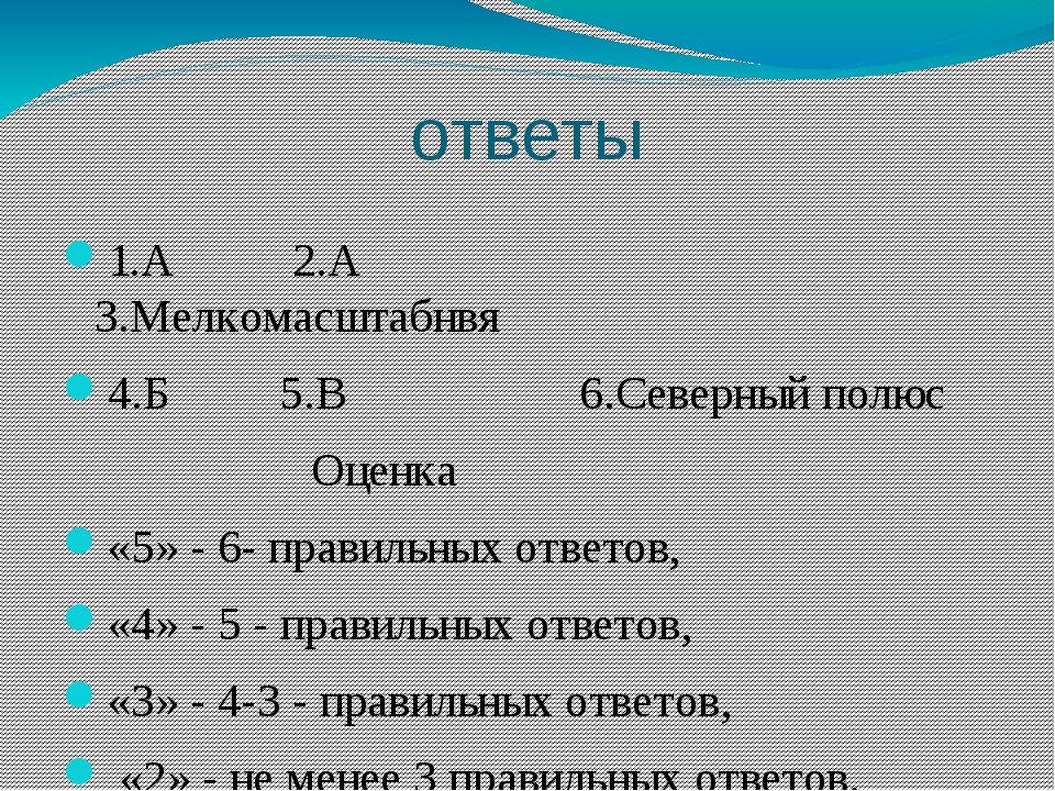 ответы 1.А 2.А 3.Мелкомасштабнвя 4.Б 5.В 6.Северный полюс Оценка «5» - 6- пра...