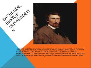 ВАСНЕЦОВ, ВИКТОР МИХАЙЛОВИЧ . ВИКТОР МИХАЙЛОВИЧ ВАСНЕЦОВ РОДИЛСЯ 15 МАЯ 1848