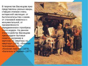 В творчестве Васнецова ярко представлены разные жанры, ставшие этапами очень