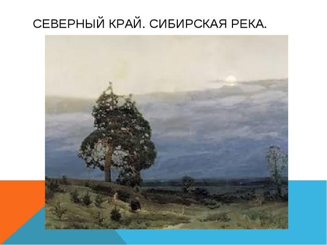 СЕВЕРНЫЙ КРАЙ. СИБИРСКАЯ РЕКА.