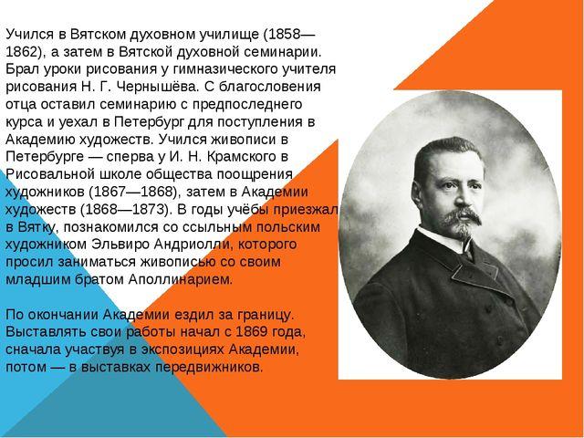 Учился в Вятском духовном училище (1858—1862), а затем в Вятской духовной сем...