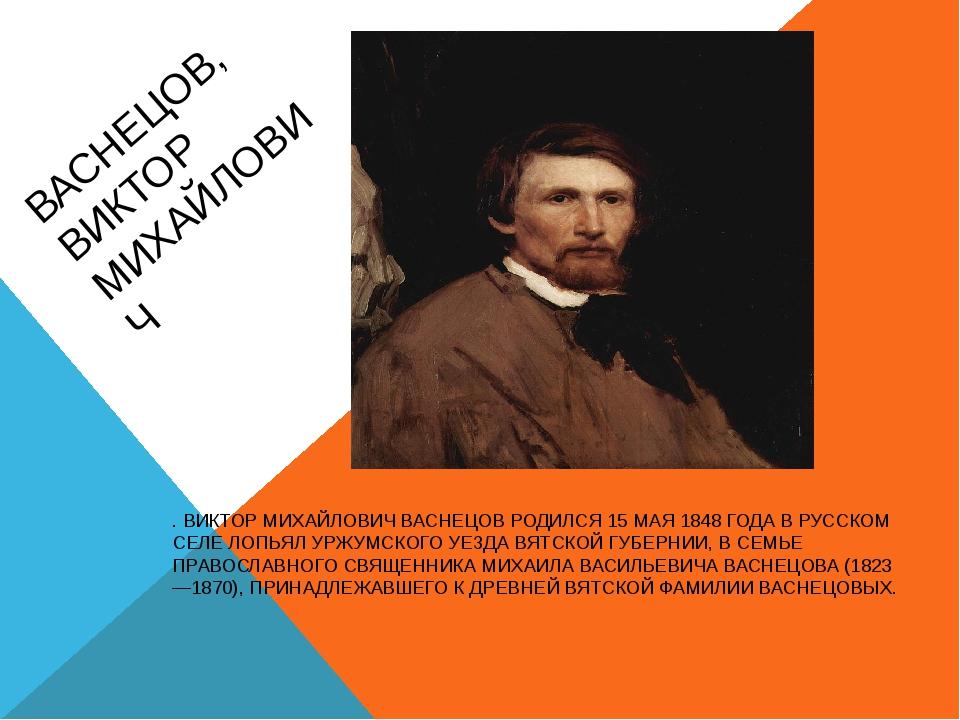 ВАСНЕЦОВ, ВИКТОР МИХАЙЛОВИЧ . ВИКТОР МИХАЙЛОВИЧ ВАСНЕЦОВ РОДИЛСЯ 15 МАЯ 1848...