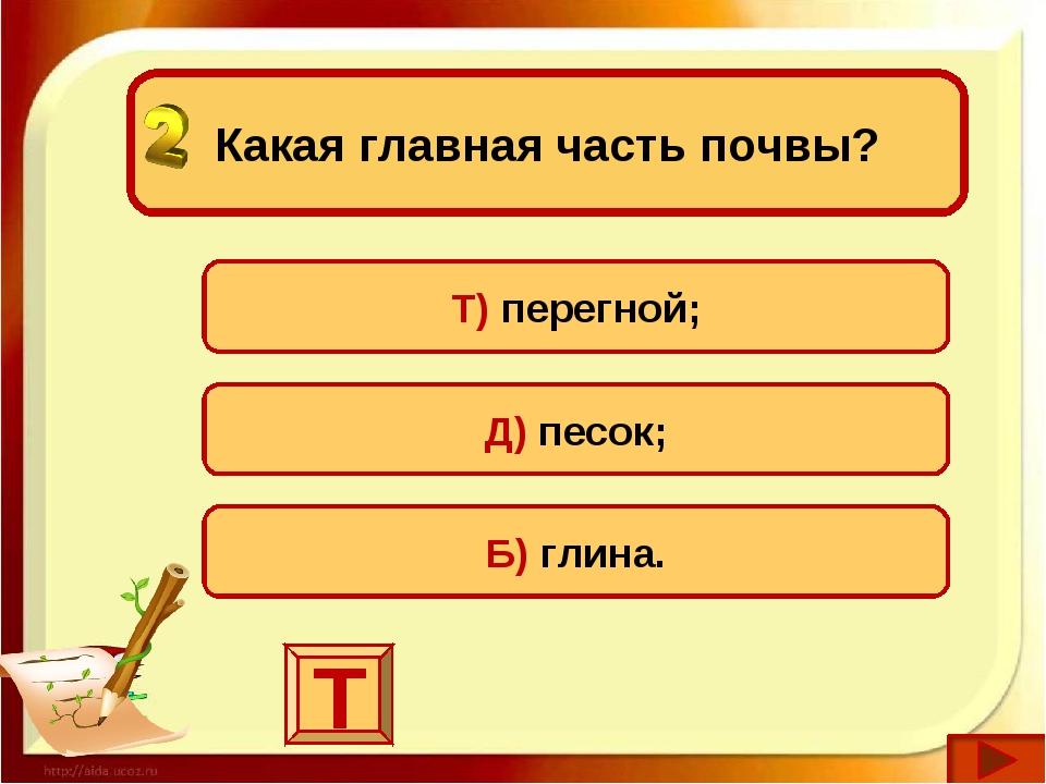 Какая главная часть почвы? Т) перегной; Д) песок; Б) глина. Т