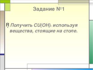 Задание №1 Получить CU(OH)2 используя вещества, стоящие на столе.