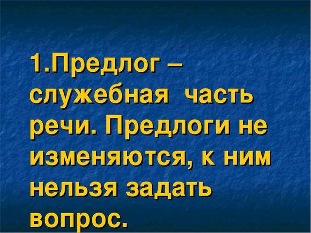1.Предлог – служебная часть речи. Предлоги не изменяются, к ним нельзя задат...
