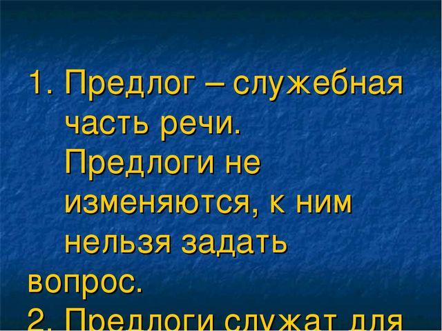 1. Предлог – служебная часть речи. Предлоги не изменяются, к ним нельзя зада...